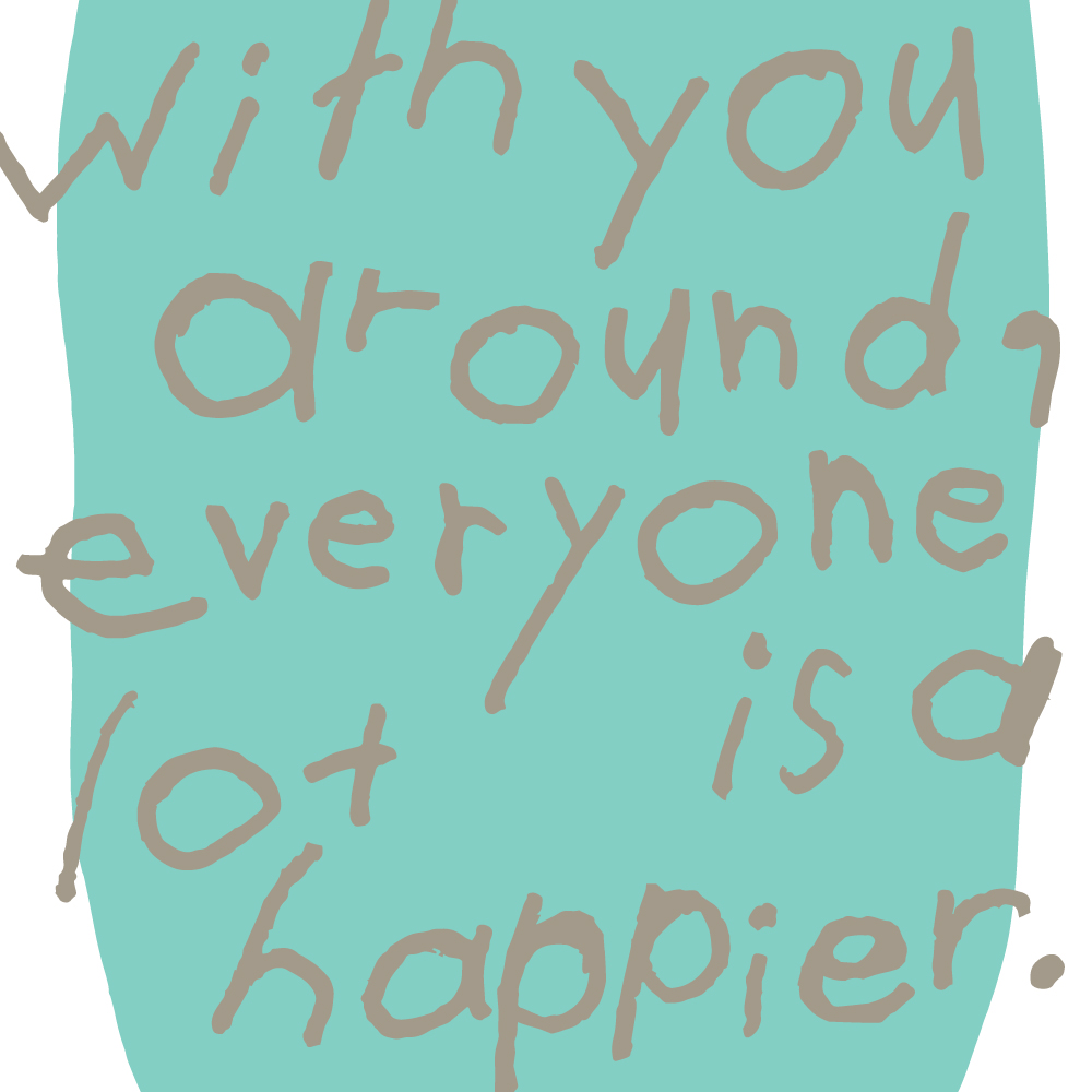with you around, everyone is a lot happier.